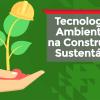 Tecnologias Ambientais na Construção Sustentável